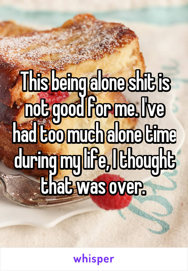 This being alone shit is not good for me. I've had too much alone time during my life, I thought that was over.