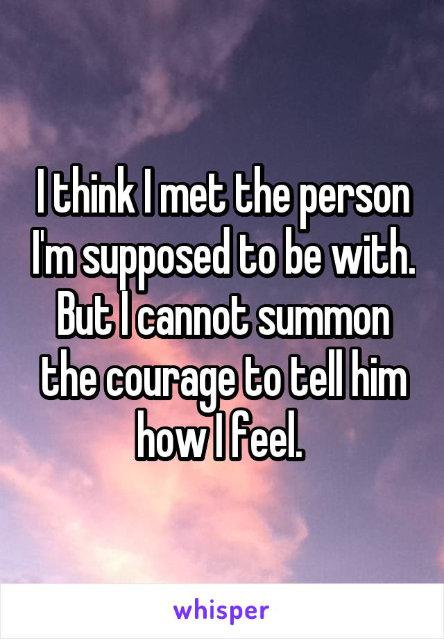 I think I met the person I'm supposed to be with. But I cannot summon the courage to tell him how I feel.