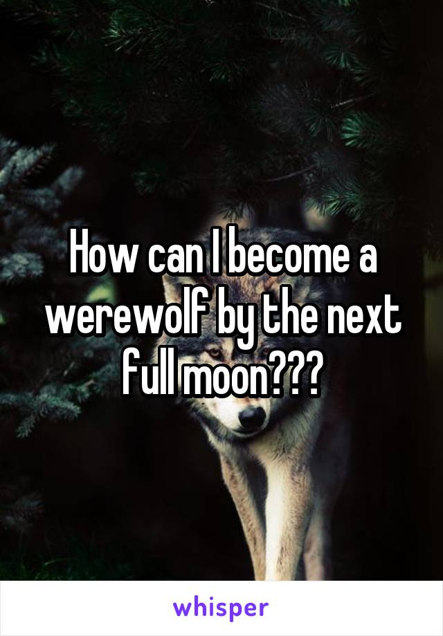How can I become a werewolf by the next full moon???
