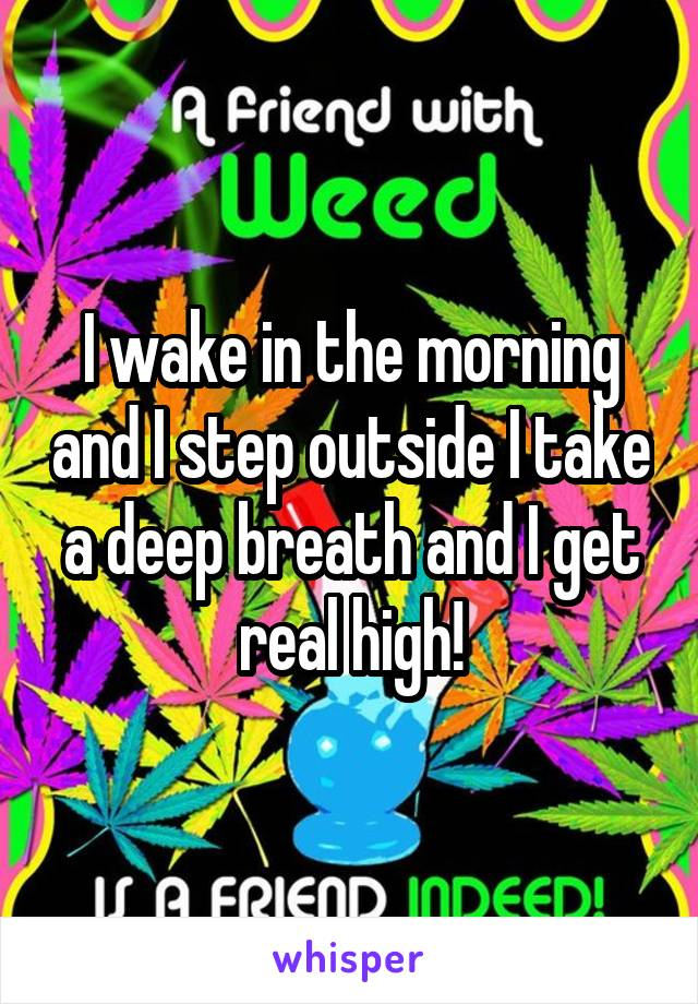 I wake in the morning and I step outside I take a deep breath and I get real high!