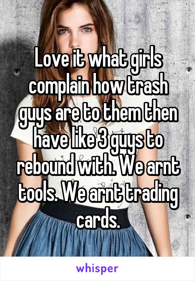 Love it what girls complain how trash guys are to them then have like 3 guys to rebound with. We arnt tools. We arnt trading cards.