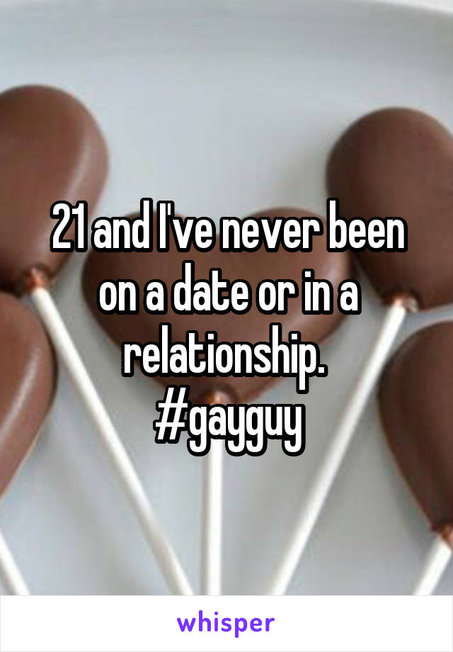 21 and I've never been on a date or in a relationship.  #gayguy