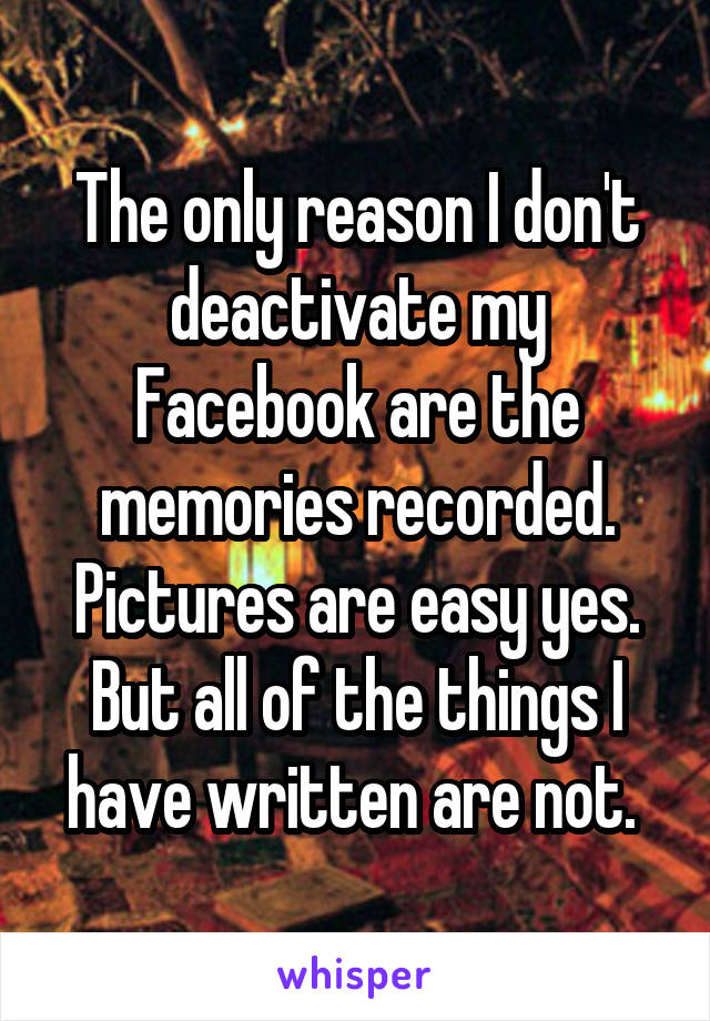 The only reason I don't deactivate my Facebook are the memories recorded. Pictures are easy yes. But all of the things I have written are not.