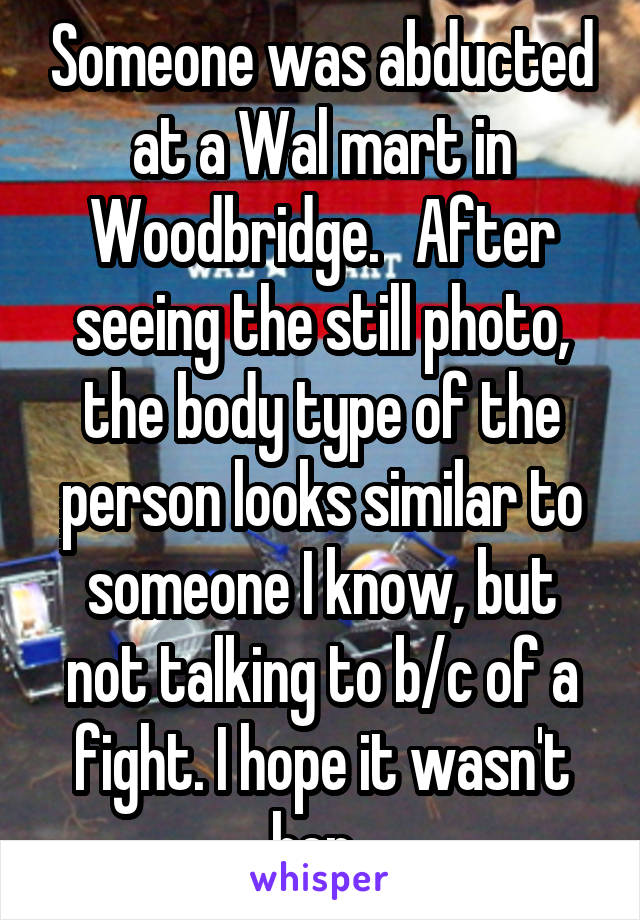 Someone was abducted at a Wal mart in Woodbridge.   After seeing the still photo, the body type of the person looks similar to someone I know, but not talking to b/c of a fight. I hope it wasn't her.