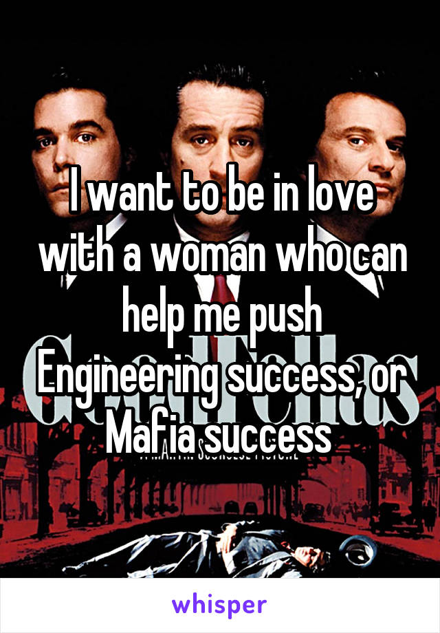I want to be in love with a woman who can help me push Engineering success, or Mafia success