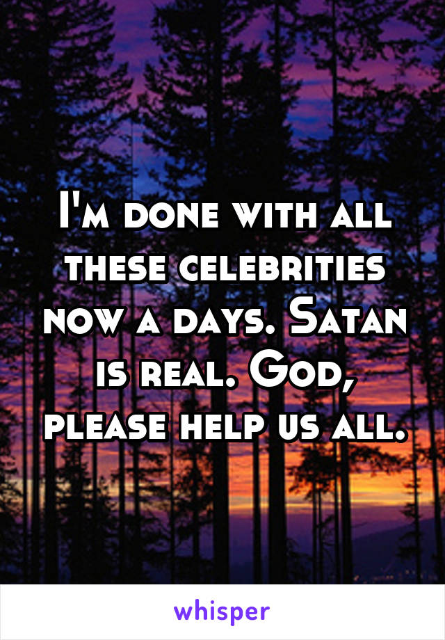 I'm done with all these celebrities now a days. Satan is real. God, please help us all.