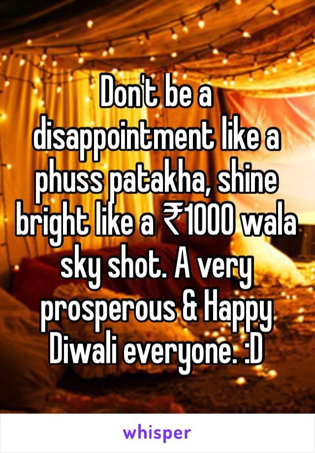 Don't be a disappointment like a phuss patakha, shine bright like a ₹1000 wala sky shot. A very prosperous & Happy Diwali everyone. :D