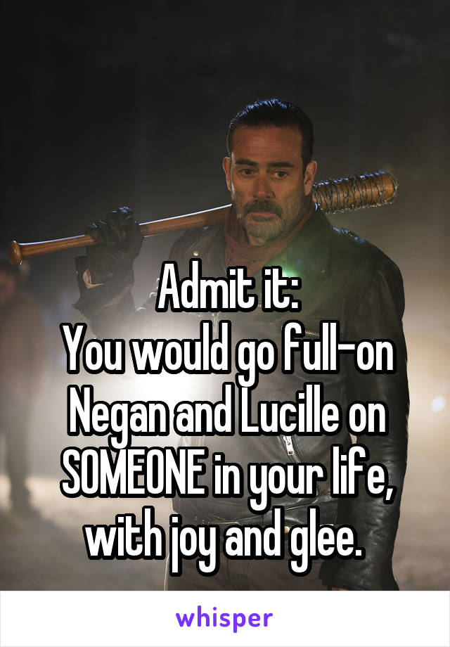 Admit it: You would go full-on Negan and Lucille on SOMEONE in your life, with joy and glee.