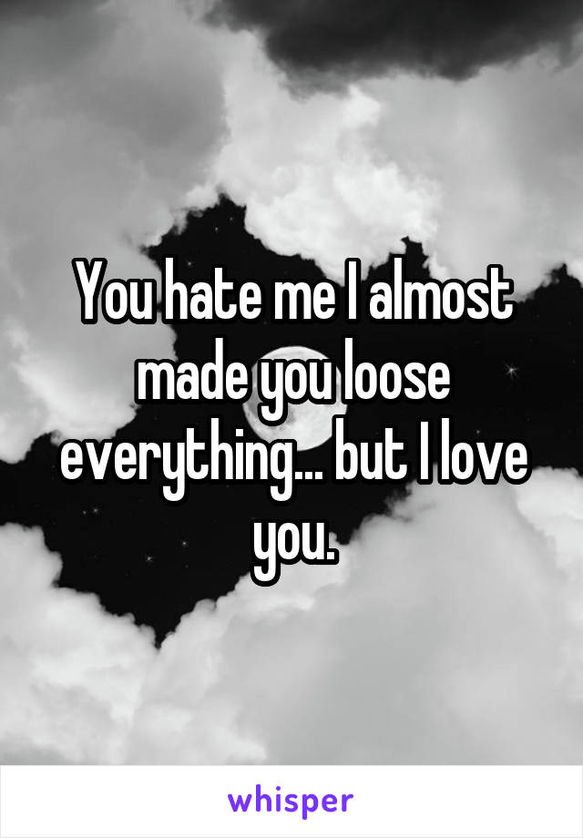You hate me I almost made you loose everything... but I love you.
