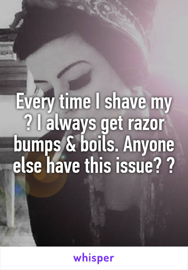Every time I shave my 🐱 I always get razor bumps & boils. Anyone else have this issue? 😔