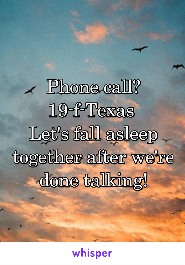 Phone call? 19-f-Texas  Let's fall asleep together after we're done talking!