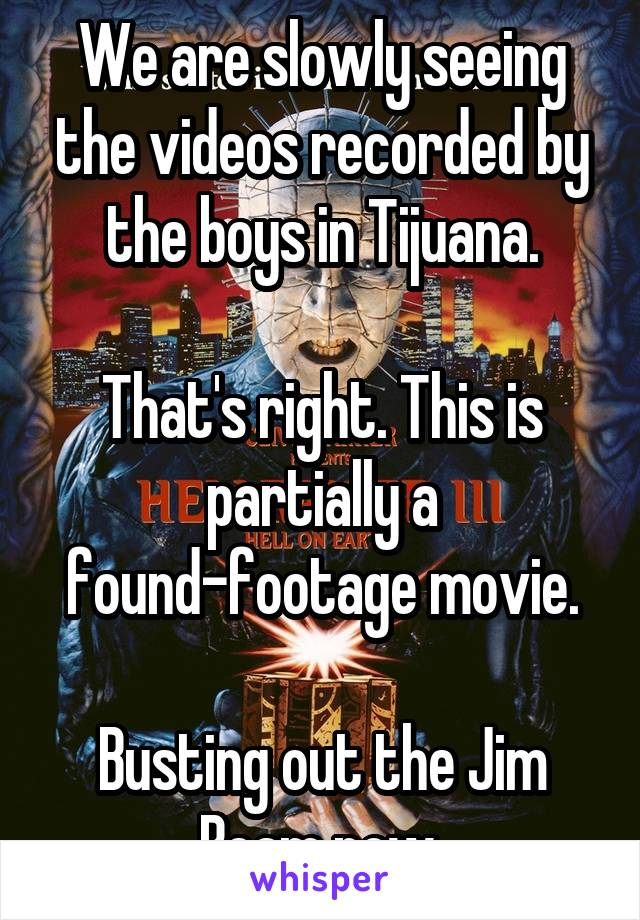 We are slowly seeing the videos recorded by the boys in Tijuana.  That's right. This is partially a found-footage movie.  Busting out the Jim Beam now.