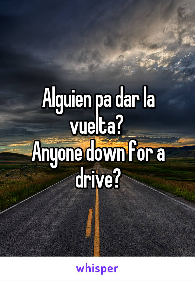 Alguien pa dar la vuelta?  Anyone down for a drive?