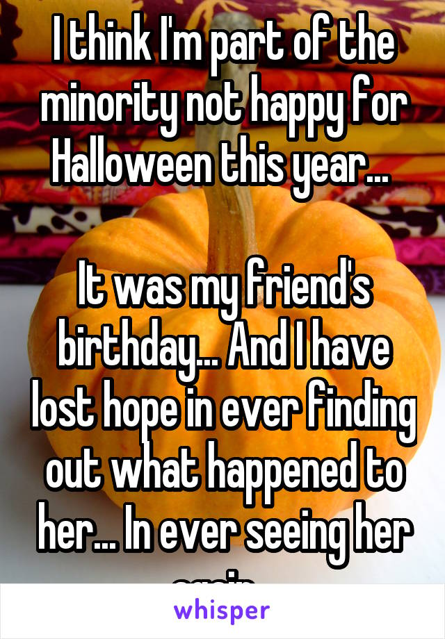 I think I'm part of the minority not happy for Halloween this year...   It was my friend's birthday... And I have lost hope in ever finding out what happened to her... In ever seeing her again...