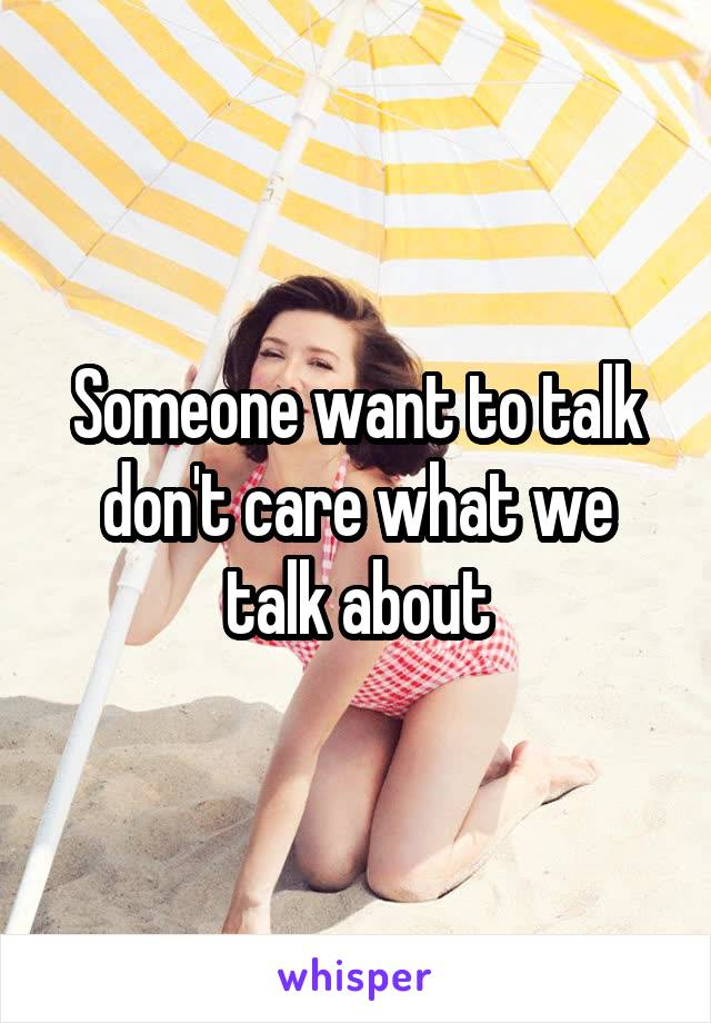 Someone want to talk don't care what we talk about