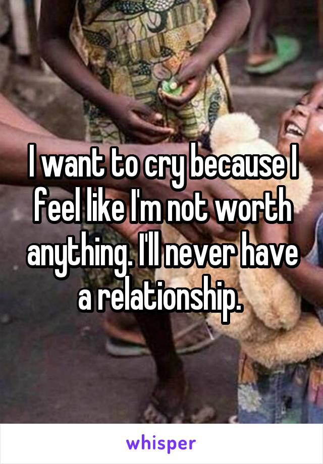 I want to cry because I feel like I'm not worth anything. I'll never have a relationship.
