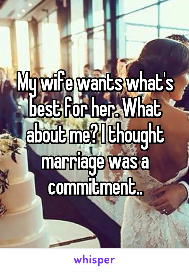 My wife wants what's best for her. What about me? I thought marriage was a commitment..