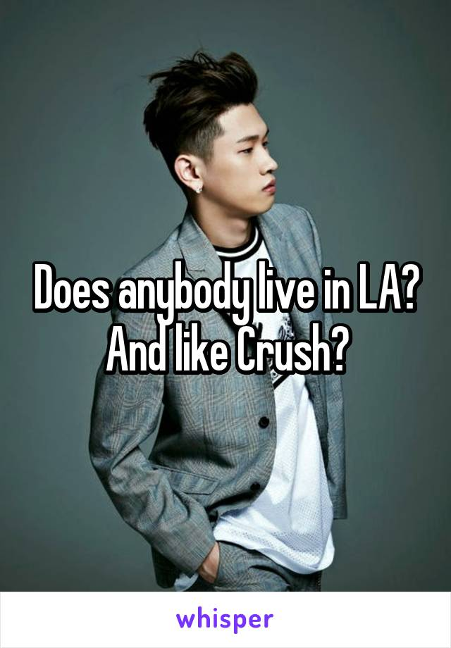 Does anybody live in LA? And like Crush?