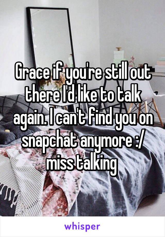 Grace if you're still out there I'd like to talk again. I can't find you on snapchat anymore :/ miss talking