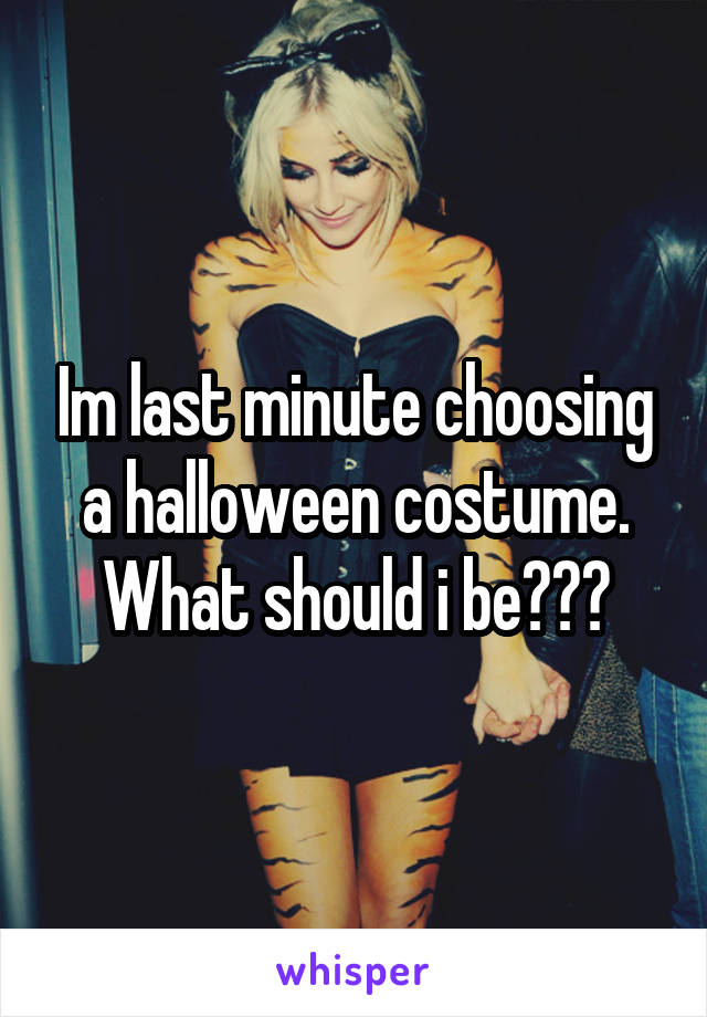 Im last minute choosing a halloween costume. What should i be???