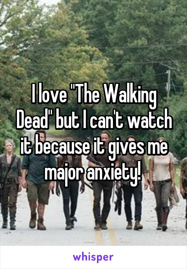 "I love ""The Walking Dead"" but I can't watch it because it gives me major anxiety!"