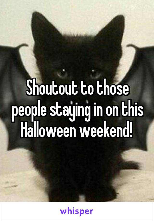 Shoutout to those people staying in on this Halloween weekend!