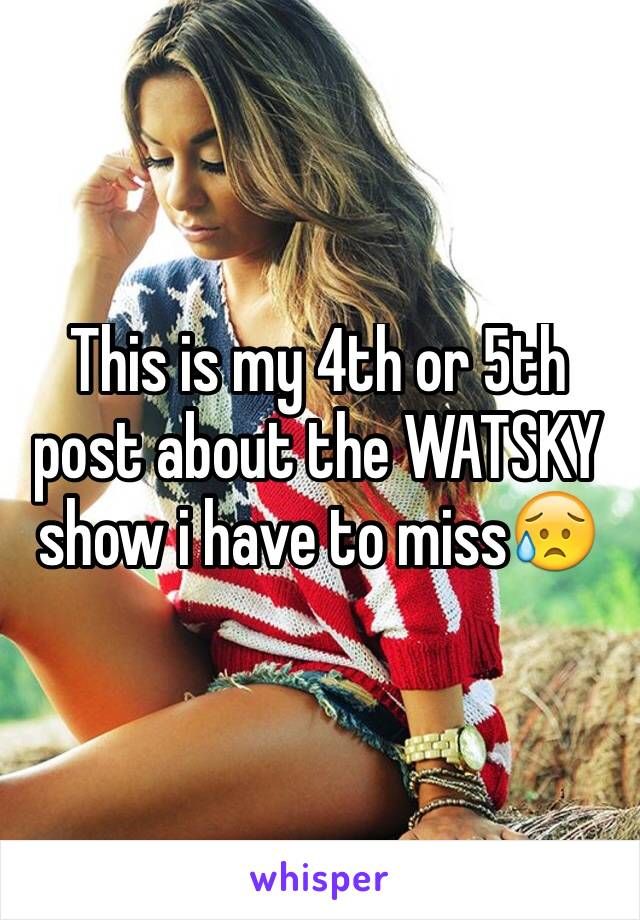This is my 4th or 5th post about the WATSKY show i have to miss😥