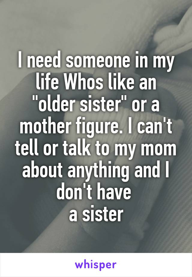 "I need someone in my life Whos like an ""older sister"" or a mother figure. I can't tell or talk to my mom about anything and I don't have  a sister"