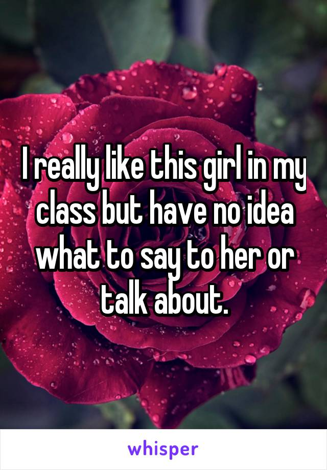 I really like this girl in my class but have no idea what to say to her or talk about.