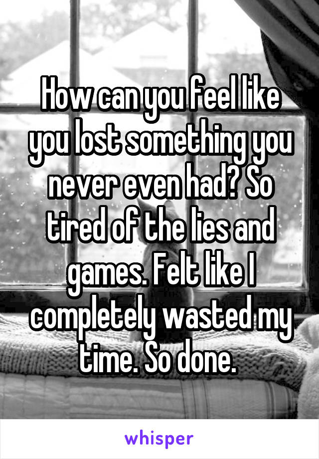 How can you feel like you lost something you never even had? So tired of the lies and games. Felt like I completely wasted my time. So done.