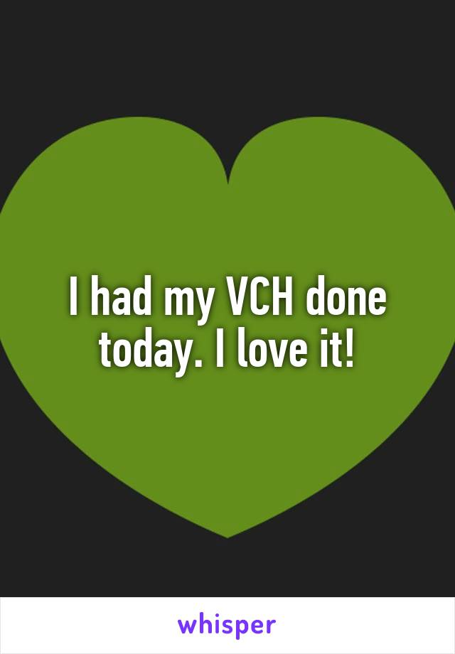 I had my VCH done today. I love it!