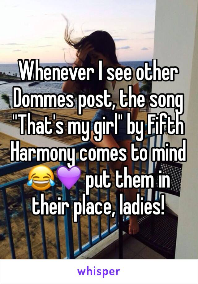 "Whenever I see other Dommes post, the song ""That's my girl"" by Fifth Harmony comes to mind 😂💜 put them in their place, ladies!"