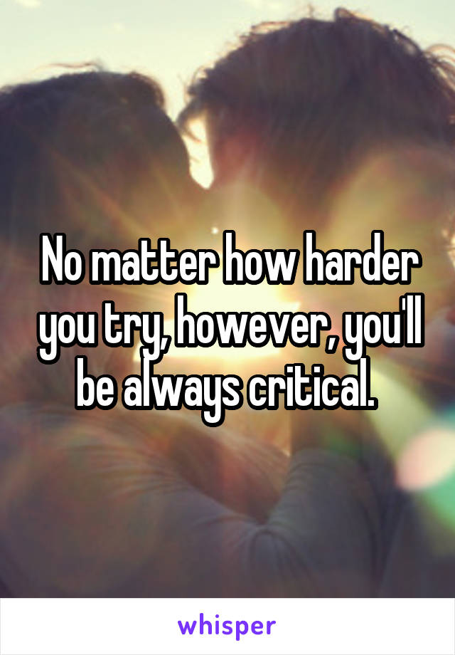 No matter how harder you try, however, you'll be always critical.