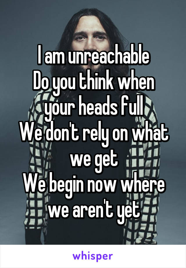 I am unreachable Do you think when your heads full We don't rely on what we get We begin now where we aren't yet