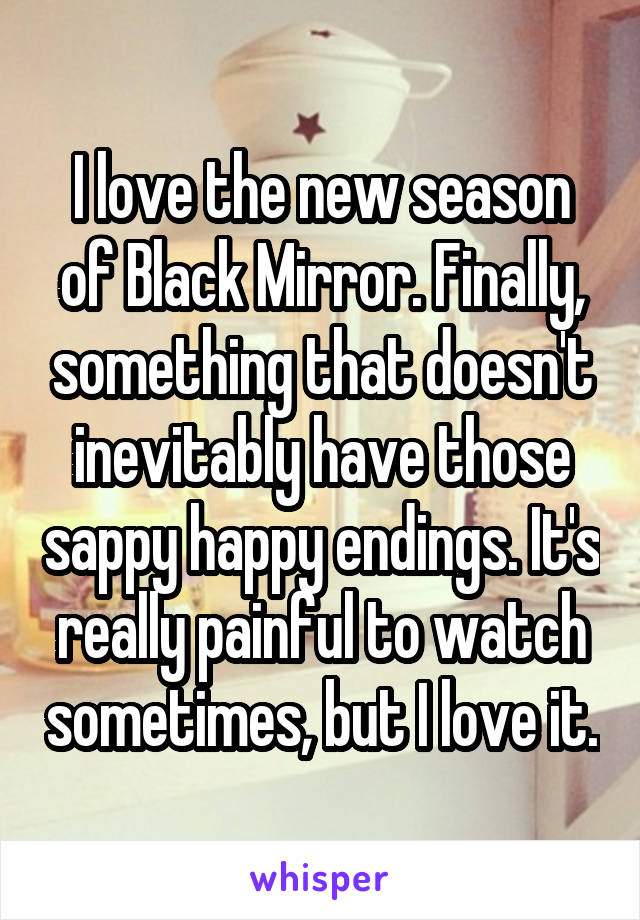 I love the new season of Black Mirror. Finally, something that doesn't inevitably have those sappy happy endings. It's really painful to watch sometimes, but I love it.