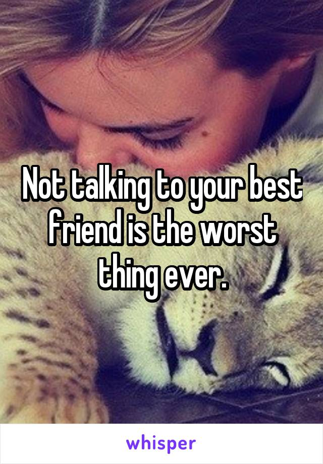 Not talking to your best friend is the worst thing ever.