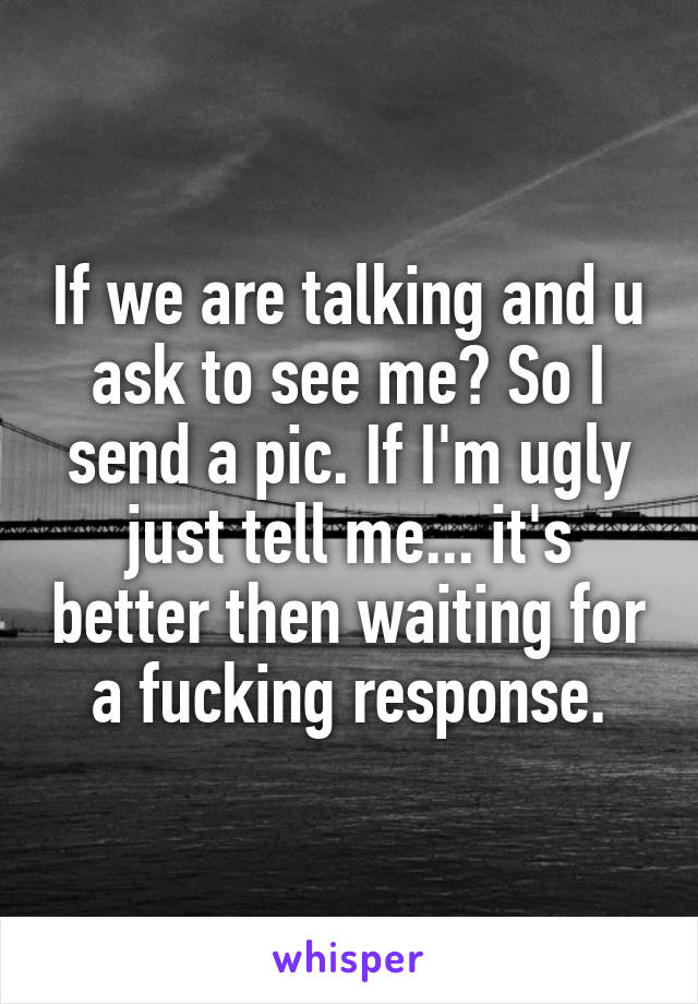 If we are talking and u ask to see me? So I send a pic. If I'm ugly just tell me... it's better then waiting for a fucking response.