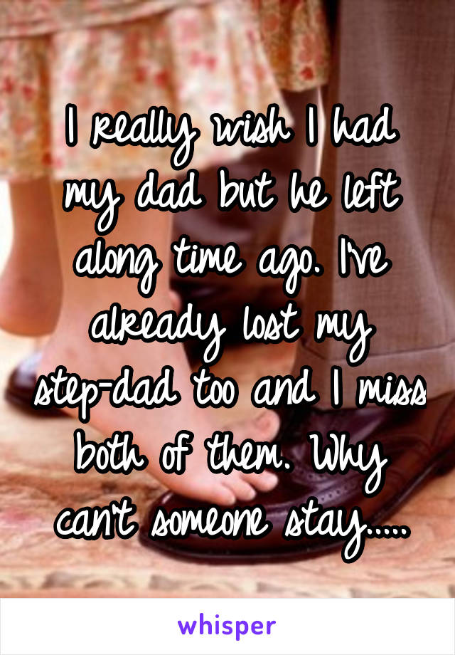 I really wish I had my dad but he left along time ago. I've already lost my step-dad too and I miss both of them. Why can't someone stay.....