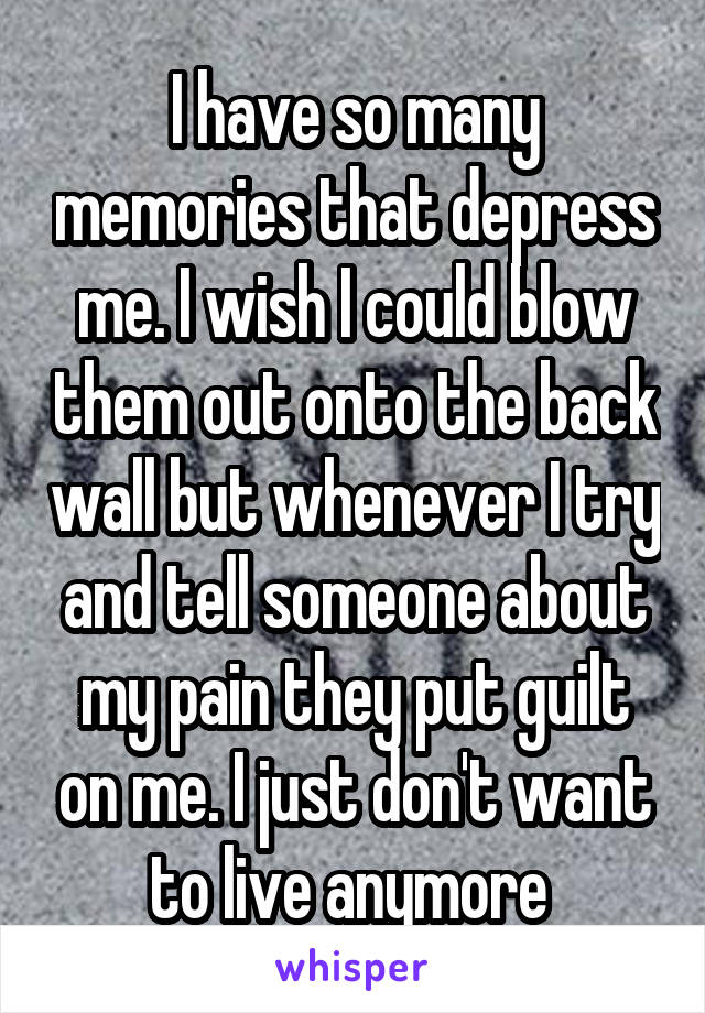 I have so many memories that depress me. I wish I could blow them out onto the back wall but whenever I try and tell someone about my pain they put guilt on me. I just don't want to live anymore