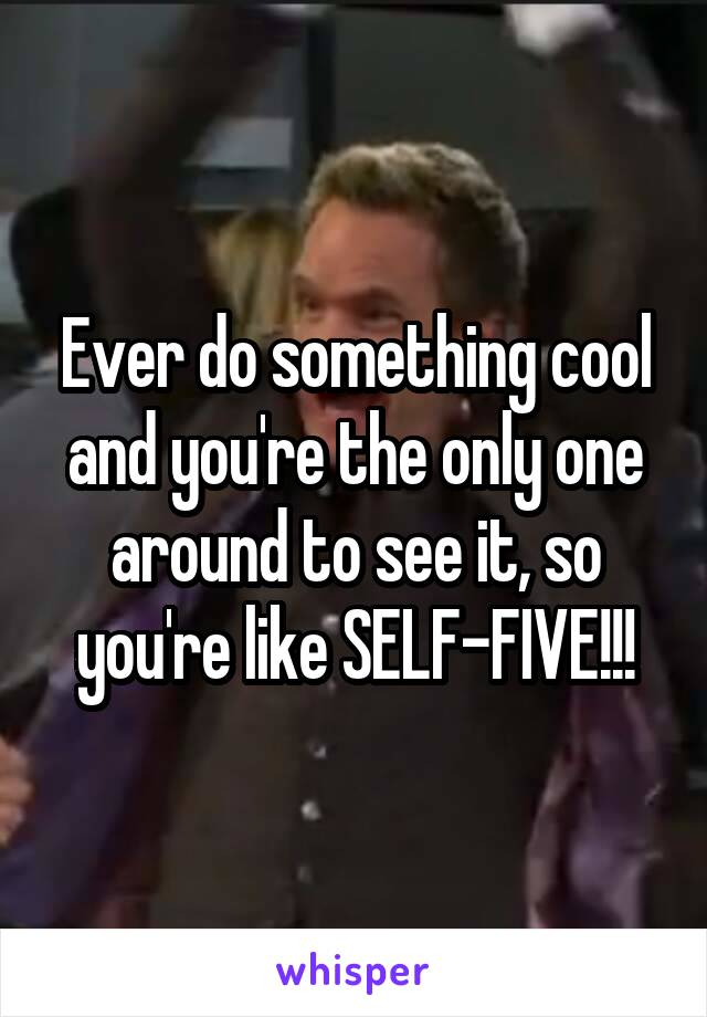 Ever do something cool and you're the only one around to see it, so you're like SELF-FIVE!!!