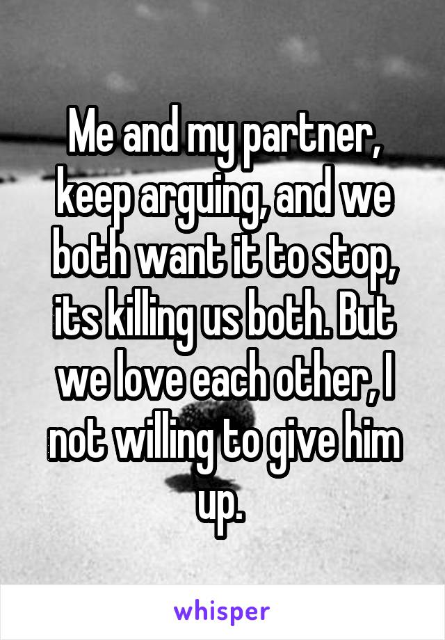 Me and my partner, keep arguing, and we both want it to stop, its killing us both. But we love each other, I not willing to give him up.