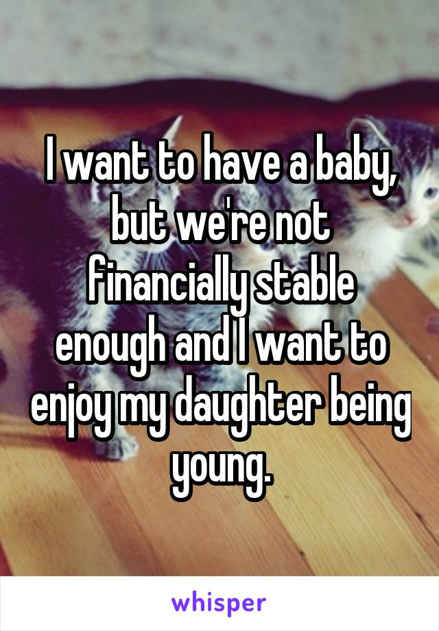 I want to have a baby, but we're not financially stable enough and I want to enjoy my daughter being young.