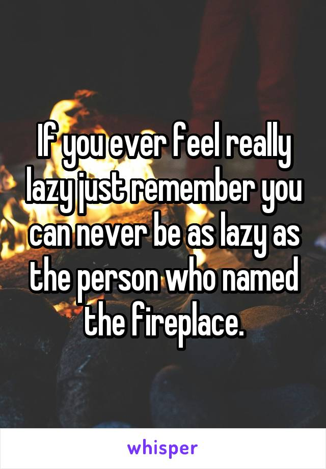 If you ever feel really lazy just remember you can never be as lazy as the person who named the fireplace.