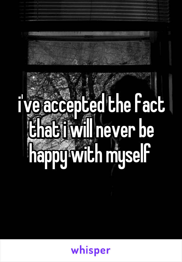 i've accepted the fact that i will never be happy with myself