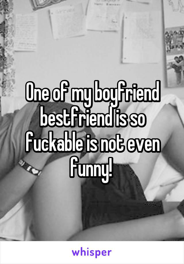 One of my boyfriend bestfriend is so fuckable is not even funny!
