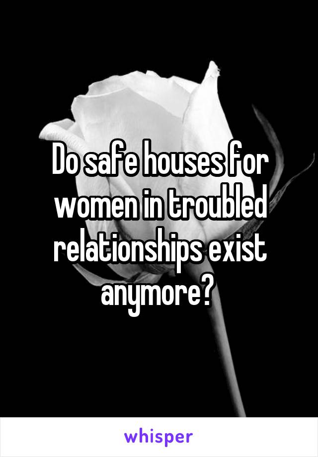 Do safe houses for women in troubled relationships exist anymore?