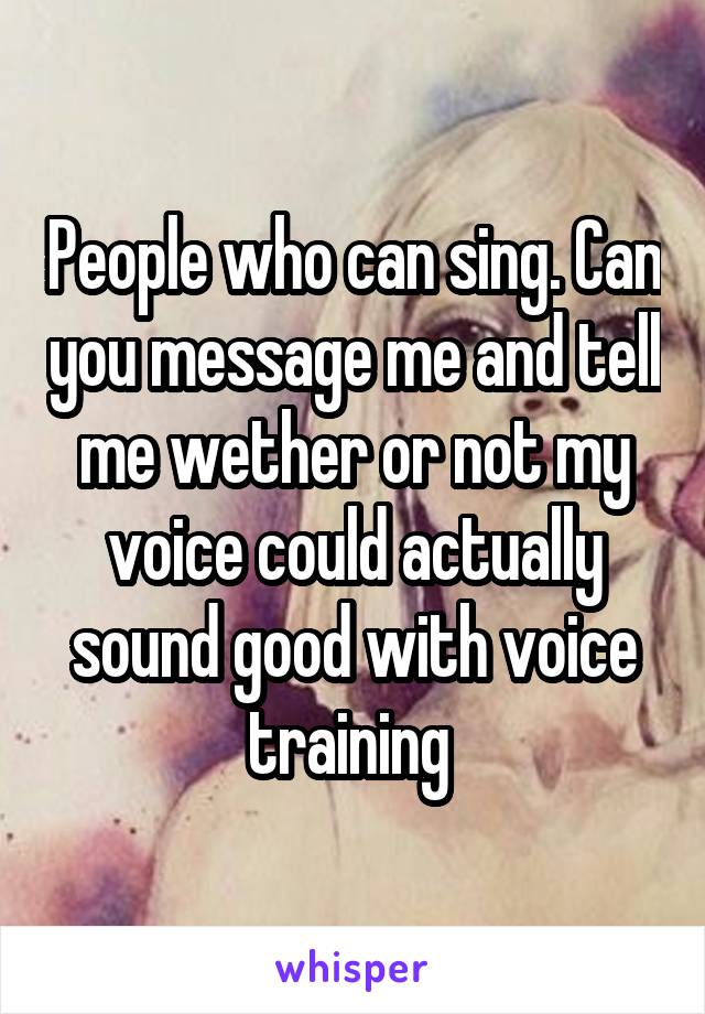 People who can sing. Can you message me and tell me wether or not my voice could actually sound good with voice training