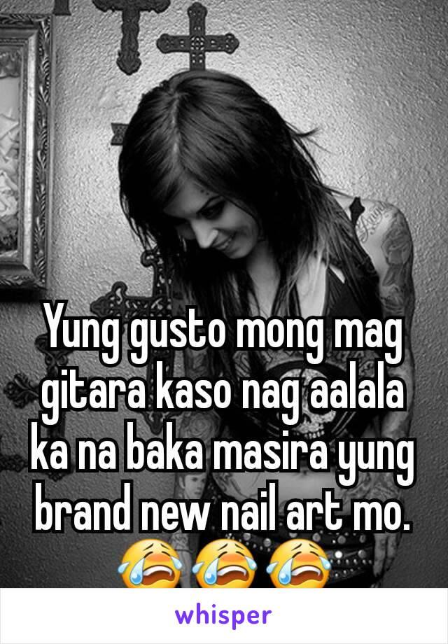 Yung gusto mong mag gitara kaso nag aalala ka na baka masira yung brand new nail art mo. 😭😭😭