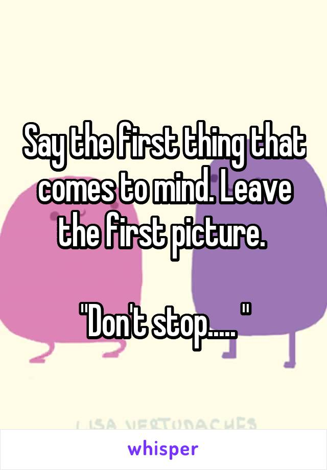"Say the first thing that comes to mind. Leave the first picture.   ""Don't stop..... """