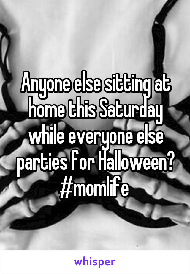 Anyone else sitting at home this Saturday while everyone else parties for Halloween? #momlife